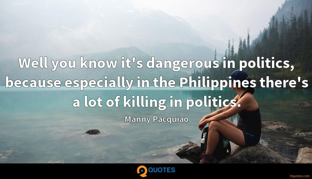 Well you know it's dangerous in politics, because especially in the Philippines there's a lot of killing in politics.
