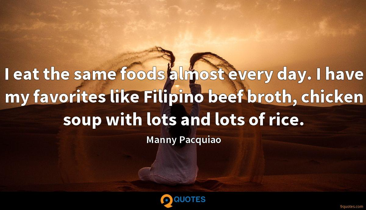 I eat the same foods almost every day. I have my favorites like Filipino beef broth, chicken soup with lots and lots of rice.