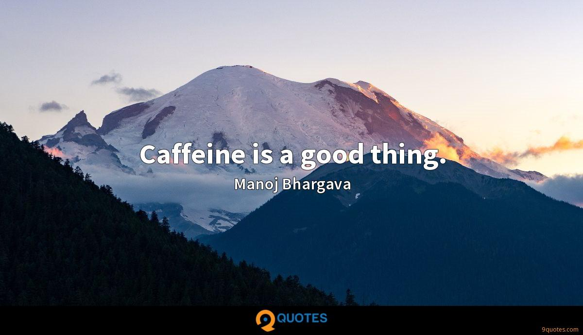 Caffeine is a good thing.