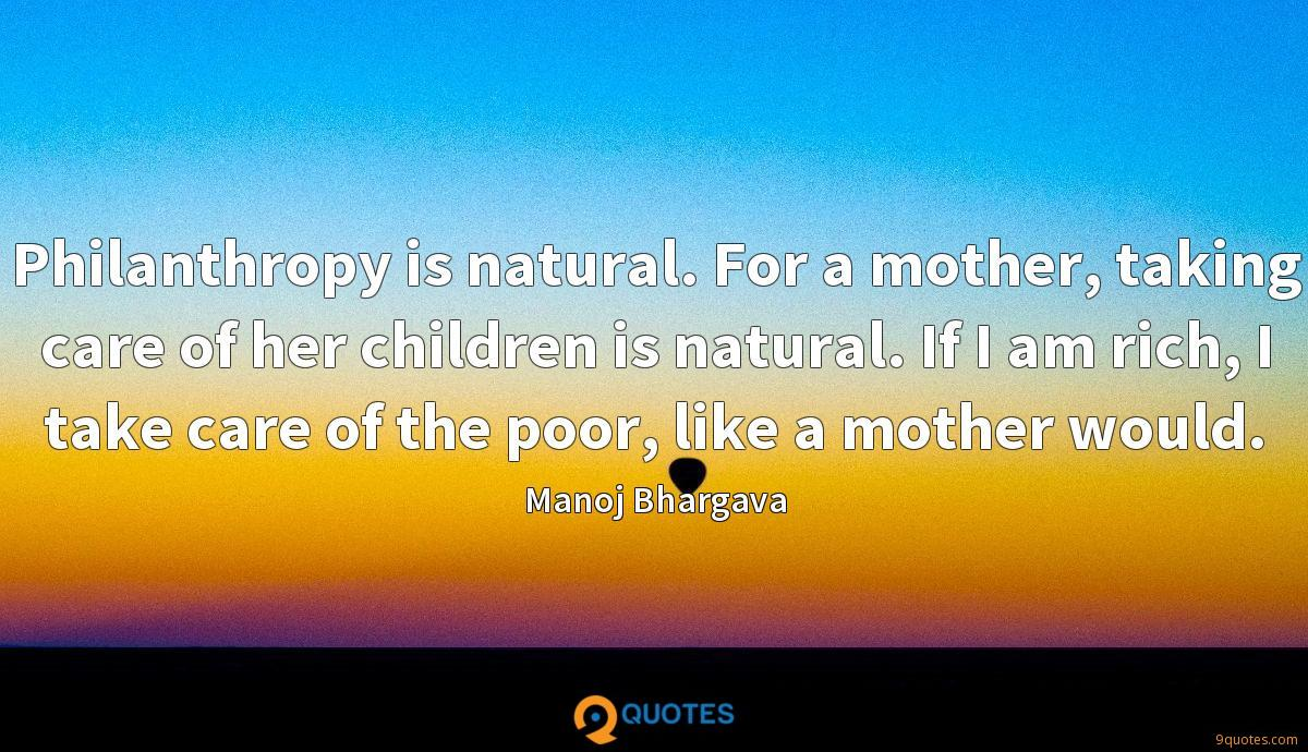 Philanthropy is natural. For a mother, taking care of her children is natural. If I am rich, I take care of the poor, like a mother would.