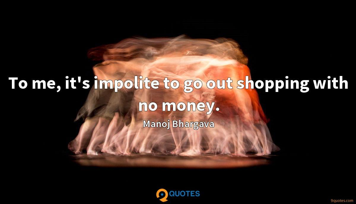 To me, it's impolite to go out shopping with no money.