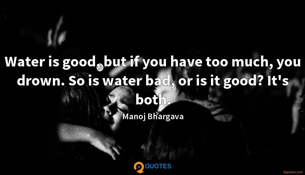Water is good, but if you have too much, you drown. So is water bad, or is it good? It's both.
