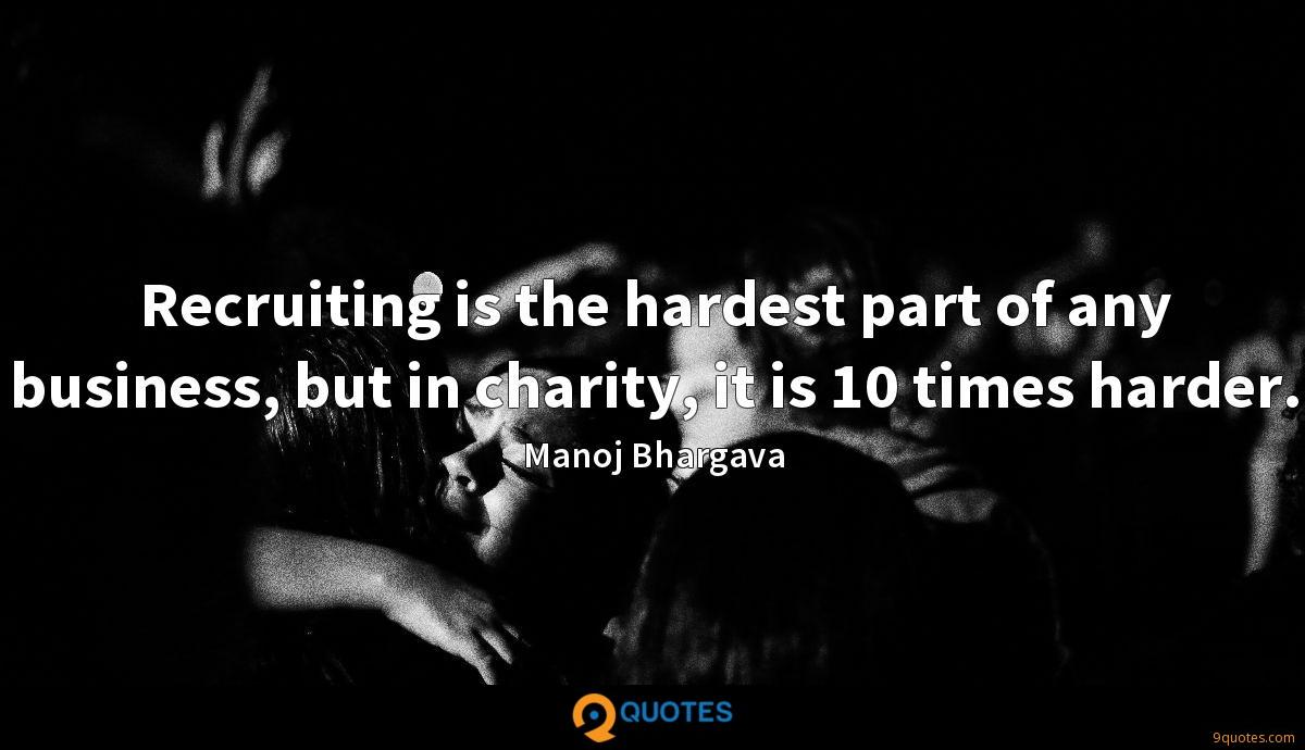 Recruiting is the hardest part of any business, but in charity, it is 10 times harder.