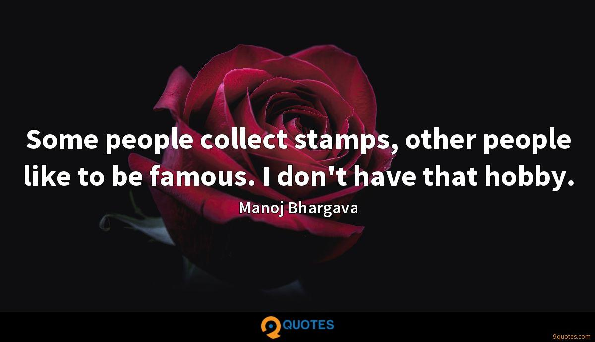 Some people collect stamps, other people like to be famous. I don't have that hobby.