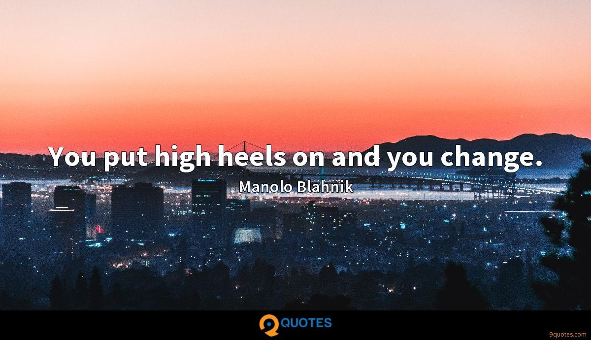 You put high heels on and you change.