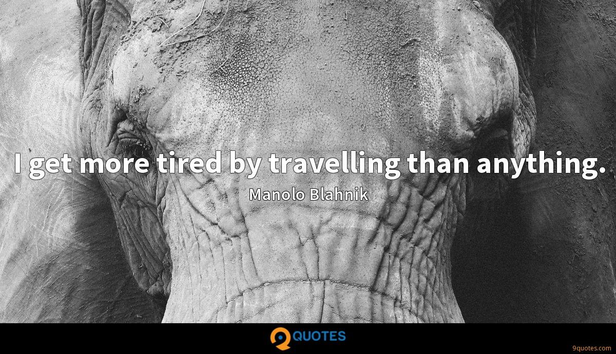 I get more tired by travelling than anything.