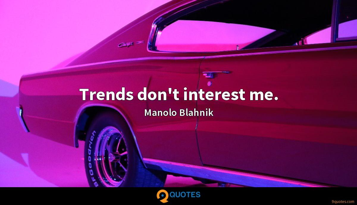 Trends don't interest me.