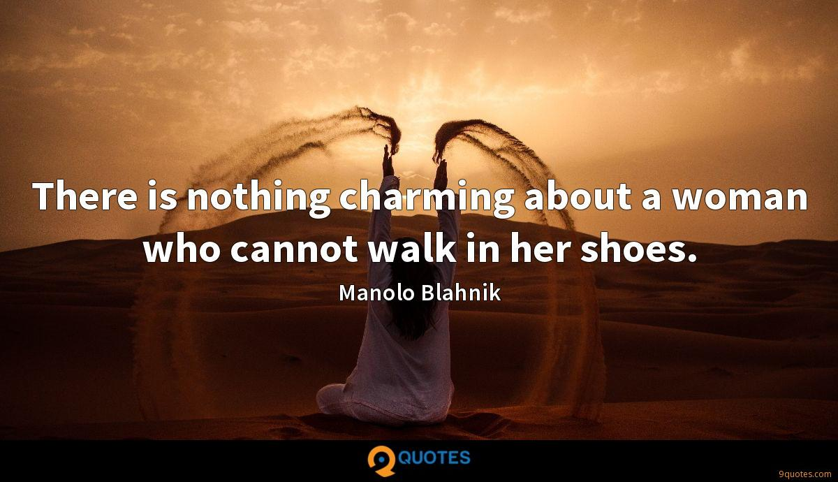 There is nothing charming about a woman who cannot walk in her shoes.