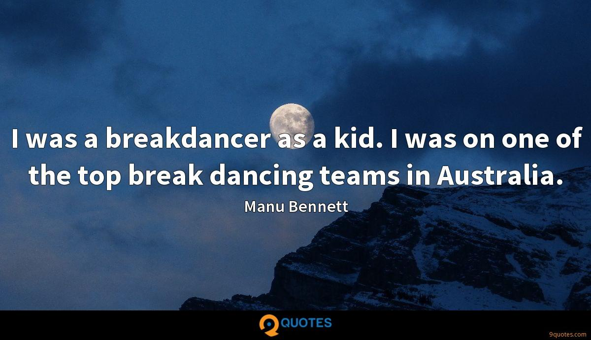 I was a breakdancer as a kid. I was on one of the top break dancing teams in Australia.