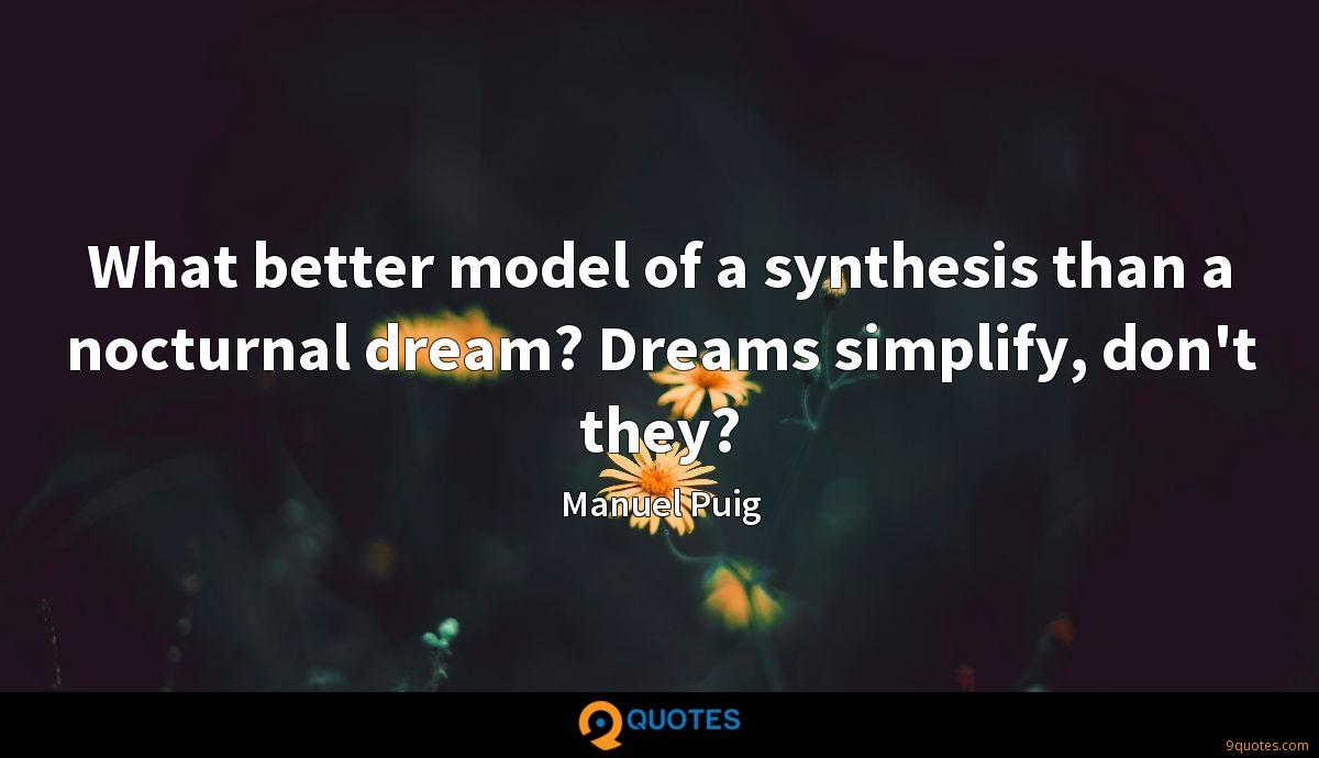 What better model of a synthesis than a nocturnal dream? Dreams simplify, don't they?