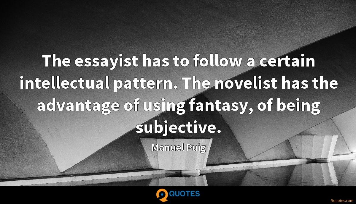 The essayist has to follow a certain intellectual pattern. The novelist has the advantage of using fantasy, of being subjective.