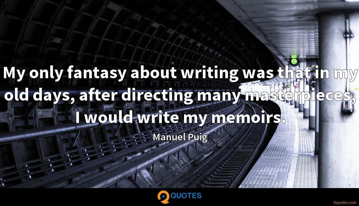 My only fantasy about writing was that in my old days, after directing many masterpieces, I would write my memoirs.