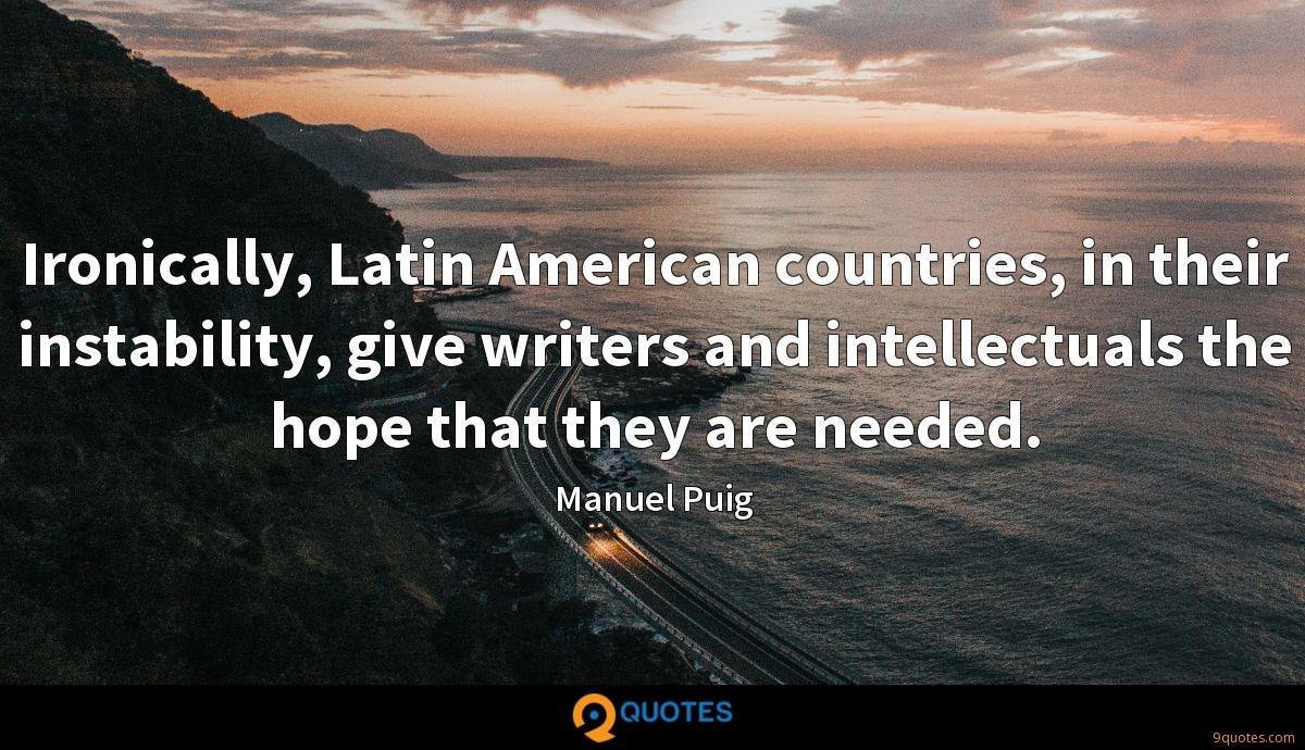 Ironically, Latin American countries, in their instability, give writers and intellectuals the hope that they are needed.