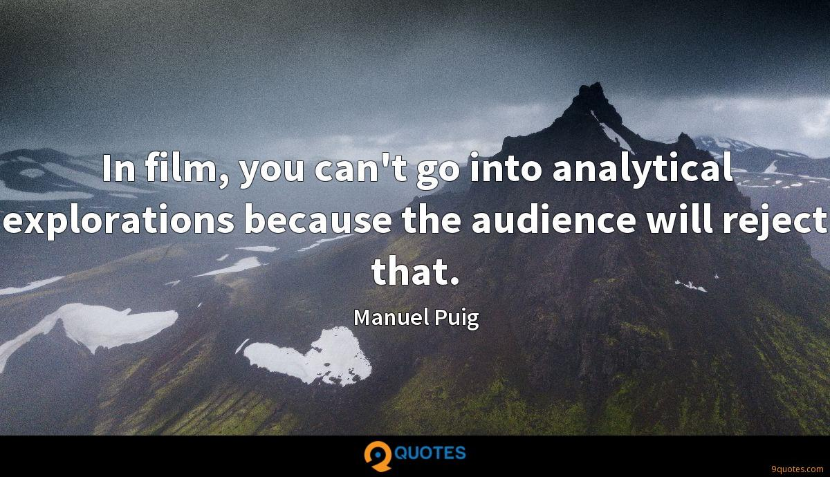 In film, you can't go into analytical explorations because the audience will reject that.