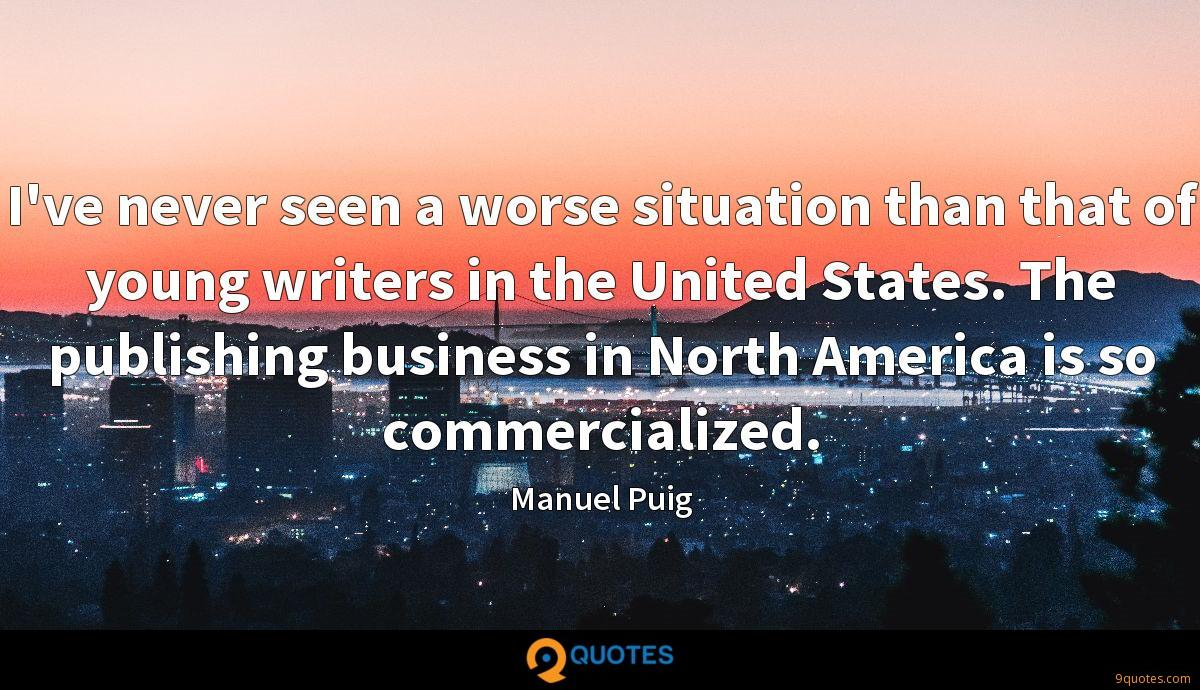 I've never seen a worse situation than that of young writers in the United States. The publishing business in North America is so commercialized.