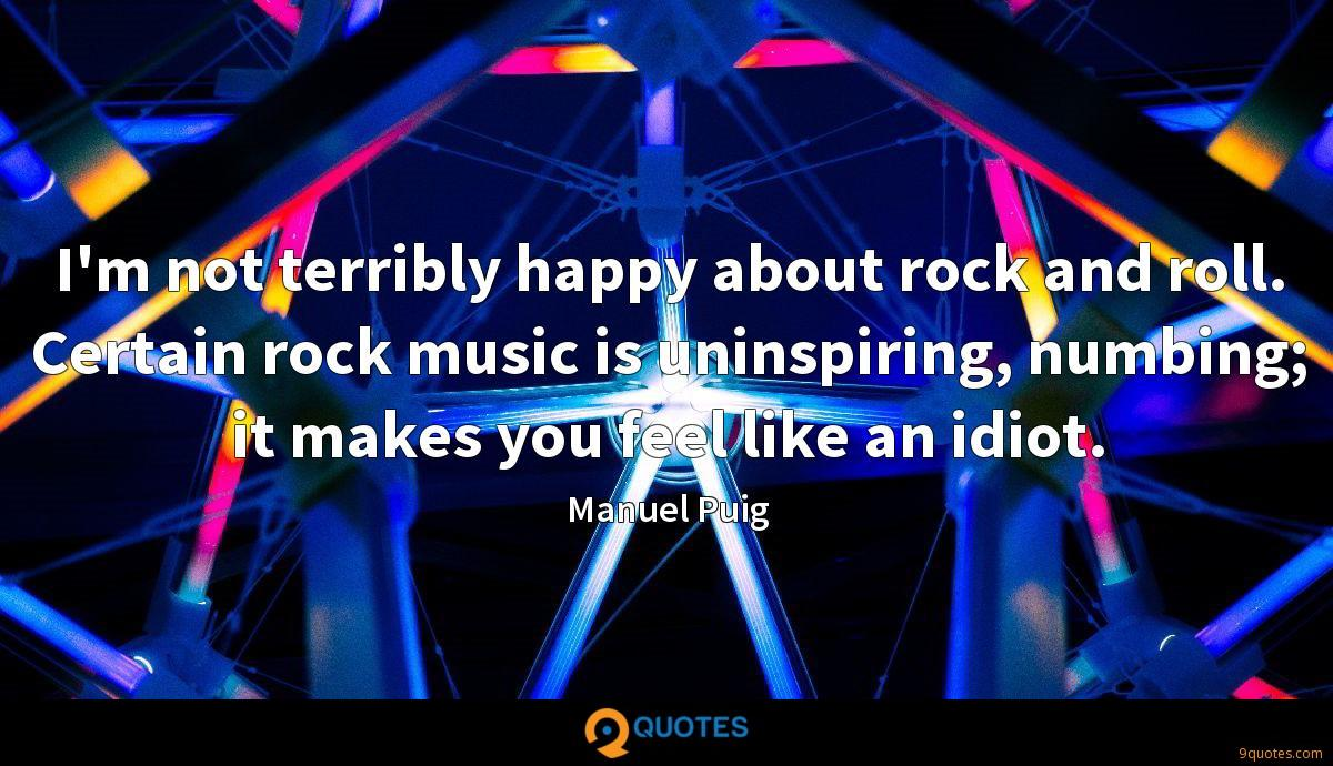 I'm not terribly happy about rock and roll. Certain rock music is uninspiring, numbing; it makes you feel like an idiot.