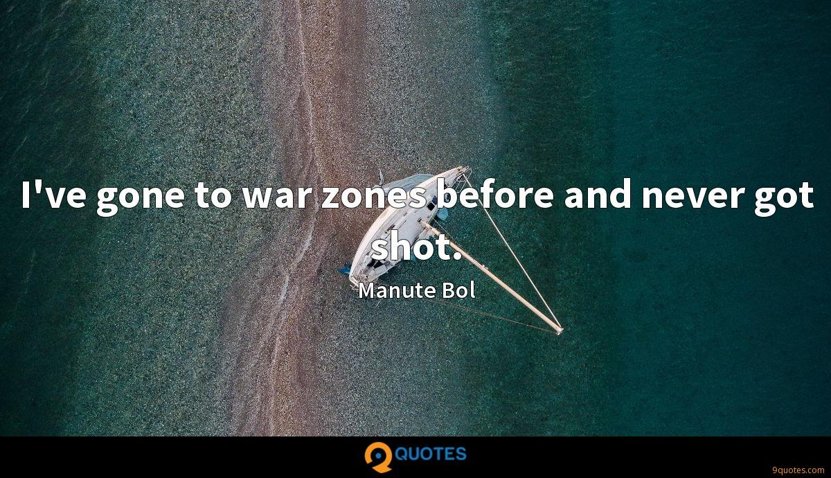 I've gone to war zones before and never got shot.
