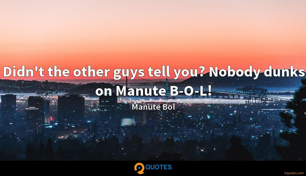 Didn't the other guys tell you? Nobody dunks on Manute B-O-L!