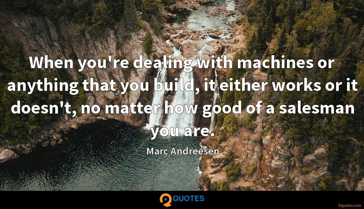 When you're dealing with machines or anything that you build, it either works or it doesn't, no matter how good of a salesman you are.