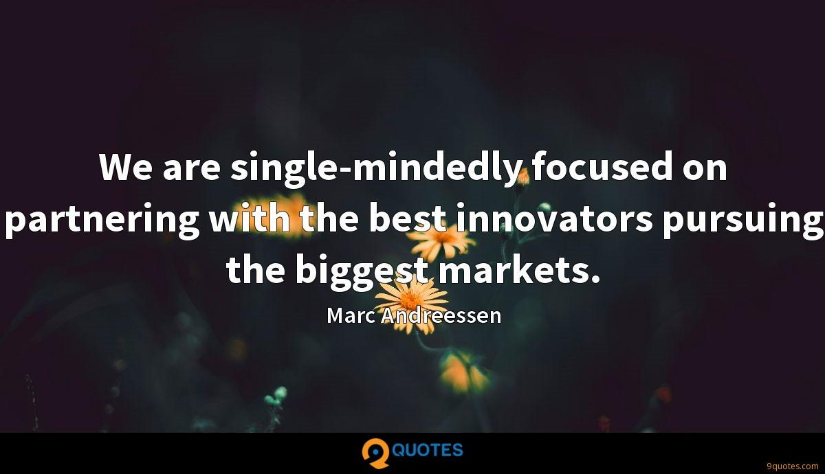 We are single-mindedly focused on partnering with the best innovators pursuing the biggest markets.