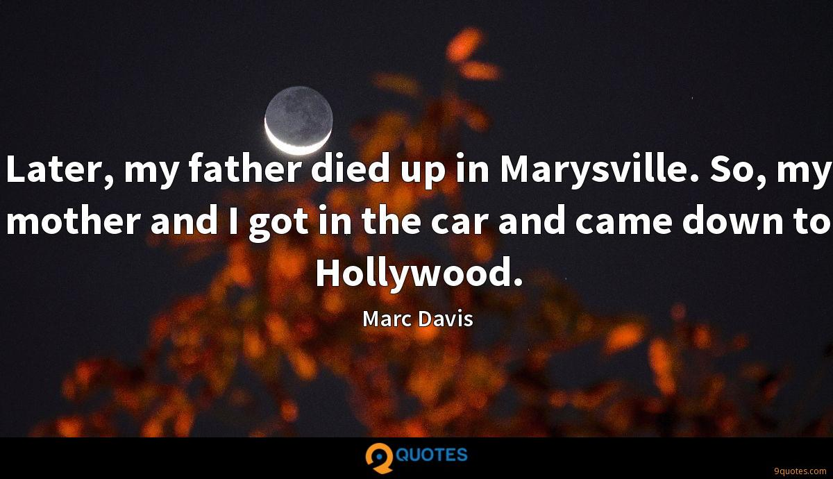 Later, my father died up in Marysville. So, my mother and I got in the car and came down to Hollywood.