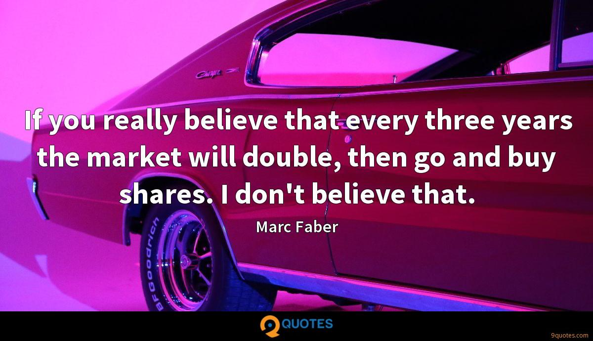 If you really believe that every three years the market will double, then go and buy shares. I don't believe that.