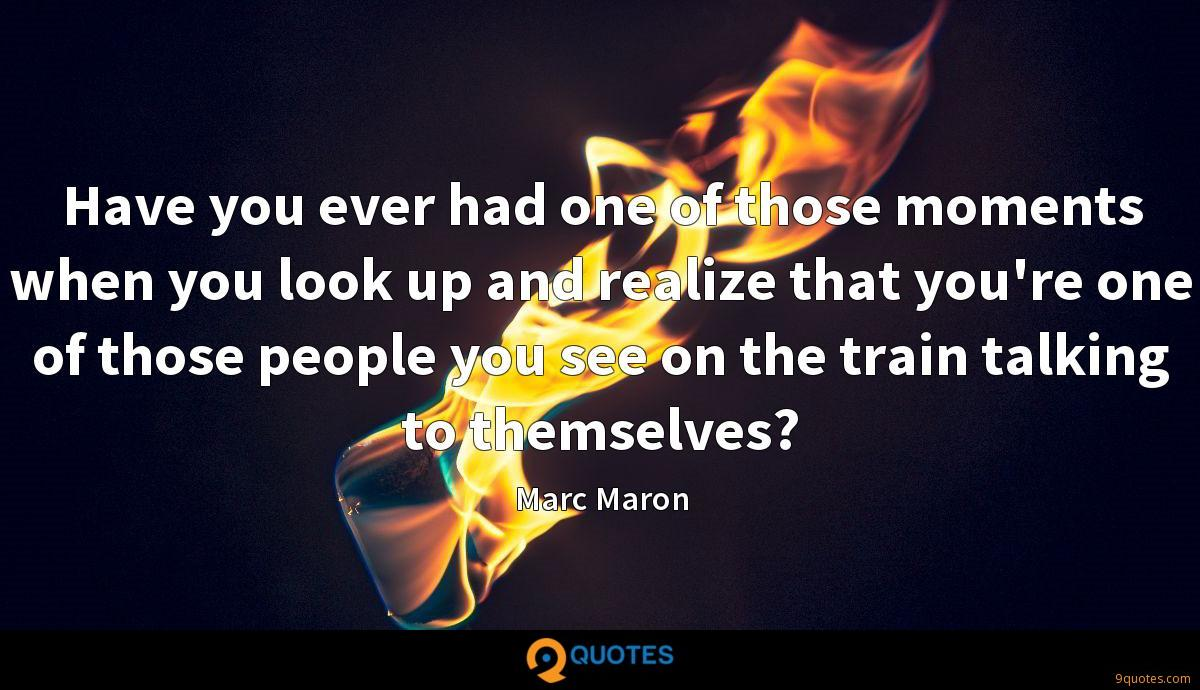 Have you ever had one of those moments when you look up and realize that you're one of those people you see on the train talking to themselves?