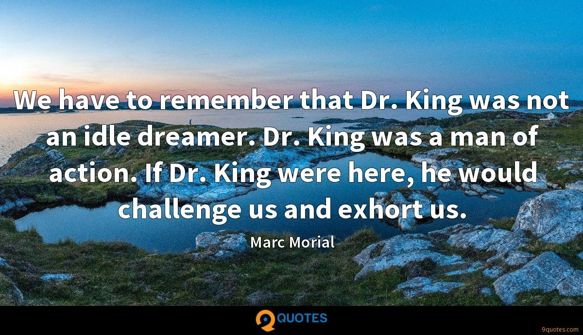 We have to remember that Dr. King was not an idle dreamer. Dr. King was a man of action. If Dr. King were here, he would challenge us and exhort us.