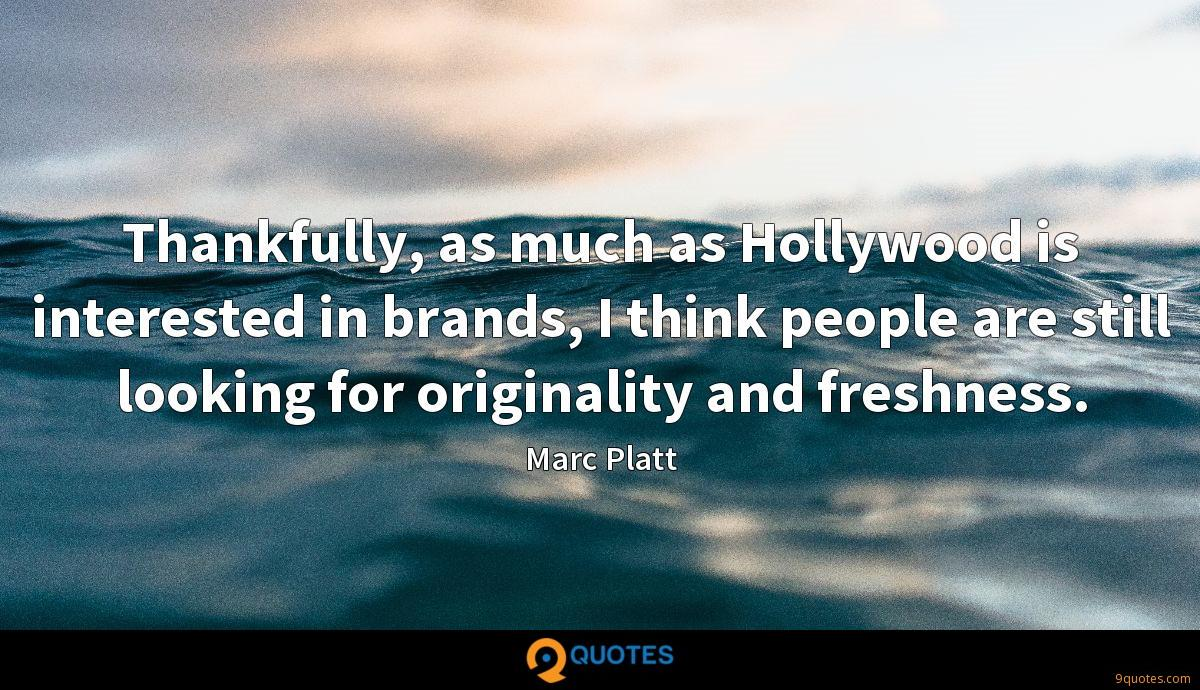 Thankfully, as much as Hollywood is interested in brands, I think people are still looking for originality and freshness.