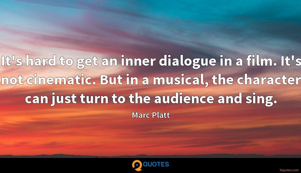 It's hard to get an inner dialogue in a film. It's not cinematic. But in a musical, the character can just turn to the audience and sing.