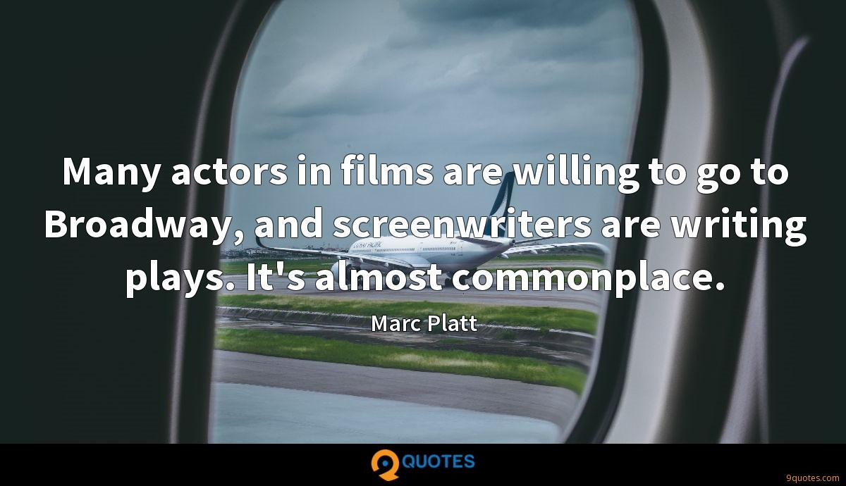 Many actors in films are willing to go to Broadway, and screenwriters are writing plays. It's almost commonplace.