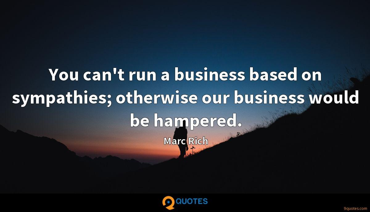 You can't run a business based on sympathies; otherwise our business would be hampered.
