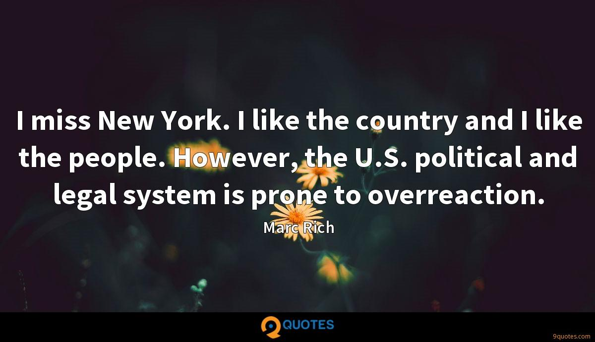 I miss New York. I like the country and I like the people. However, the U.S. political and legal system is prone to overreaction.