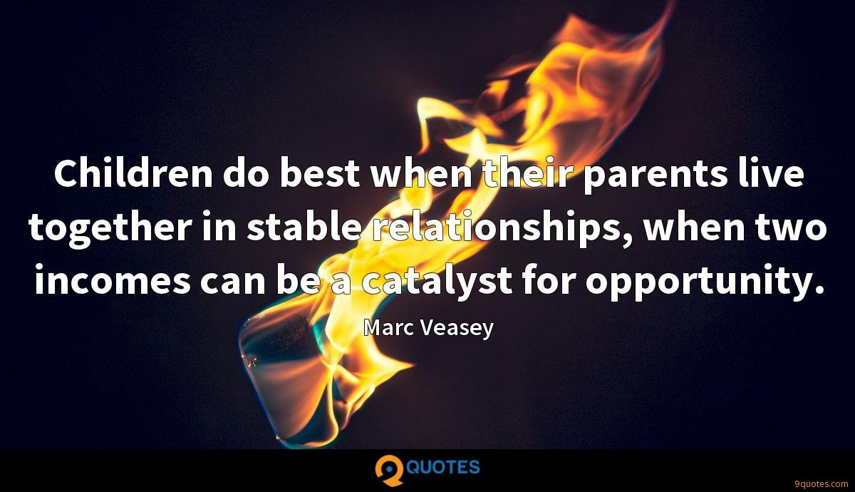 Children do best when their parents live together in stable relationships, when two incomes can be a catalyst for opportunity.