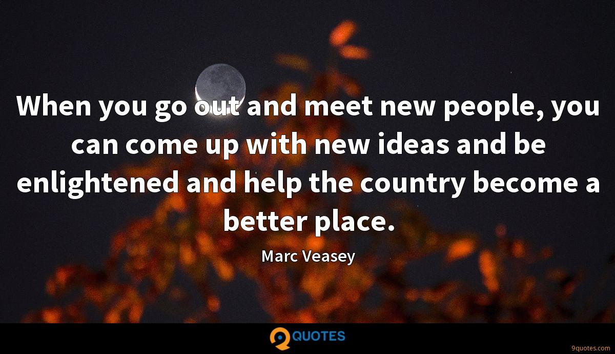 When you go out and meet new people, you can come up with new ideas and be enlightened and help the country become a better place.