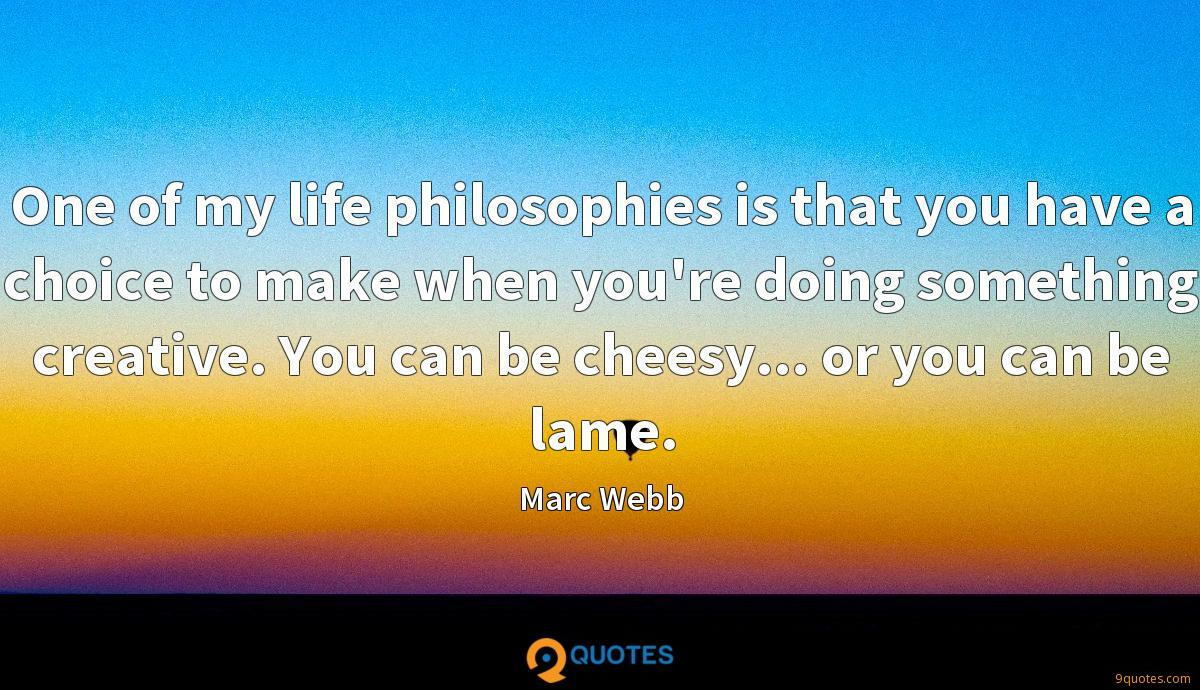 One of my life philosophies is that you have a choice to make when you're doing something creative. You can be cheesy... or you can be lame.