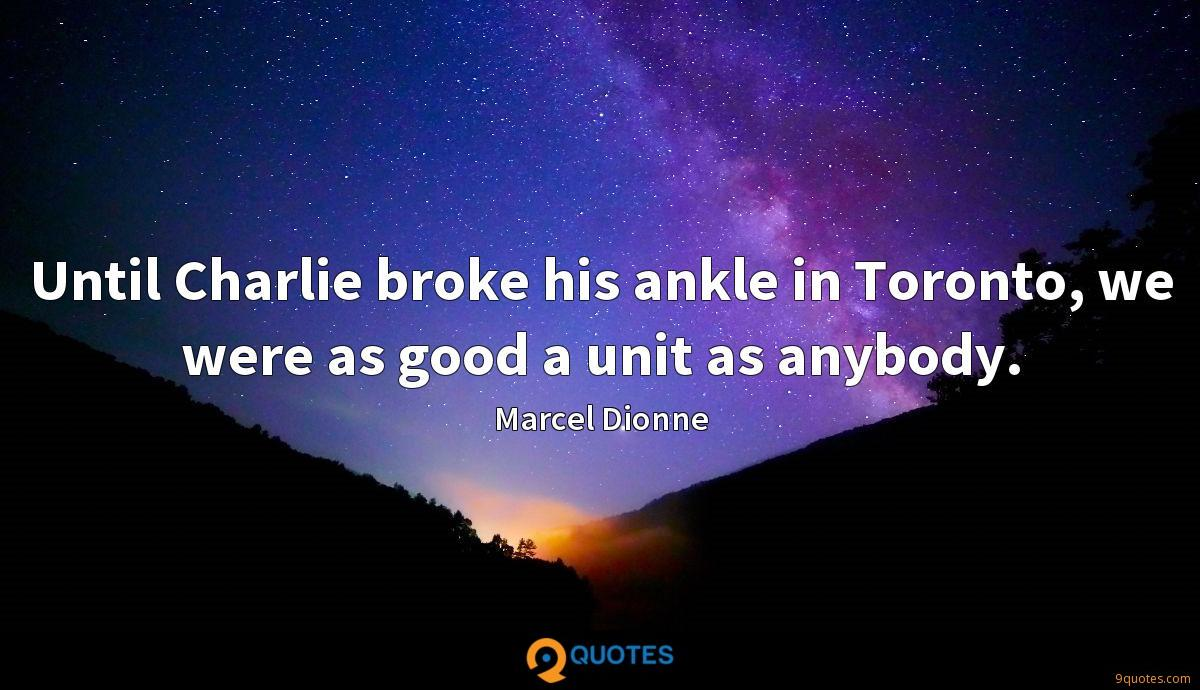 Until Charlie broke his ankle in Toronto, we were as good a unit as anybody.