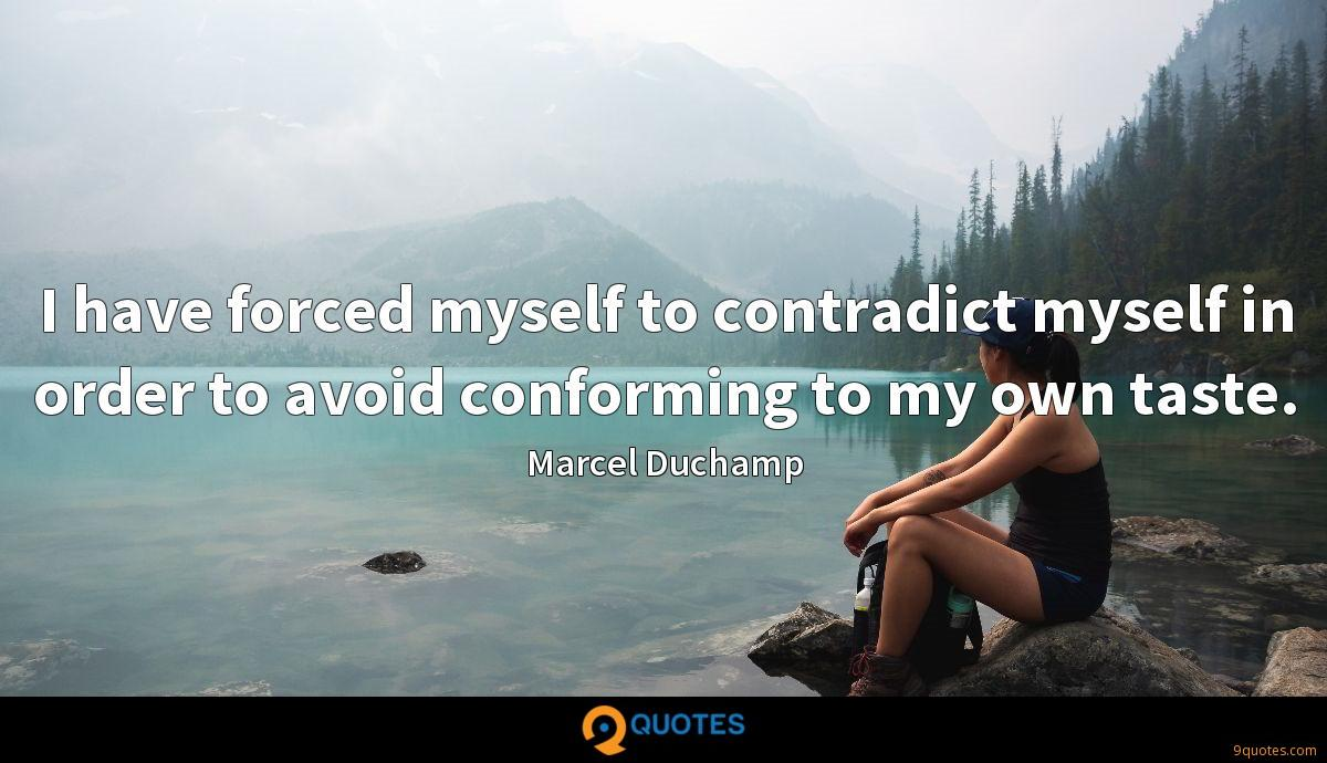 I have forced myself to contradict myself in order to avoid conforming to my own taste.