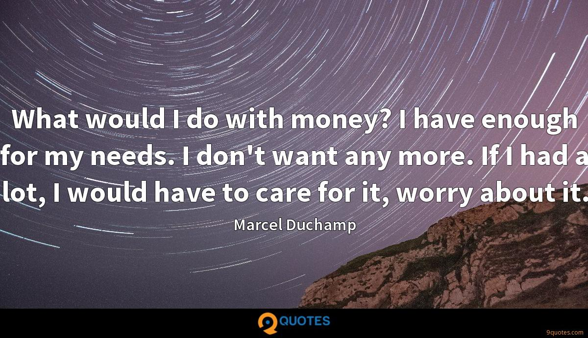 What would I do with money? I have enough for my needs. I don't want any more. If I had a lot, I would have to care for it, worry about it.