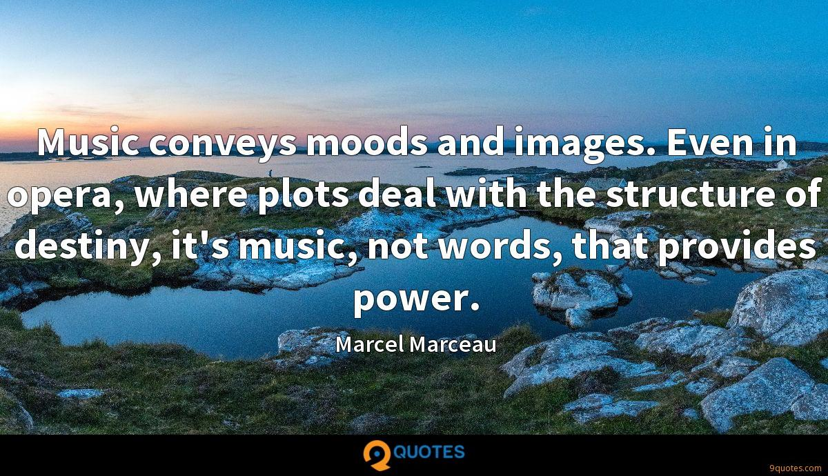 Music conveys moods and images. Even in opera, where plots deal with the structure of destiny, it's music, not words, that provides power.