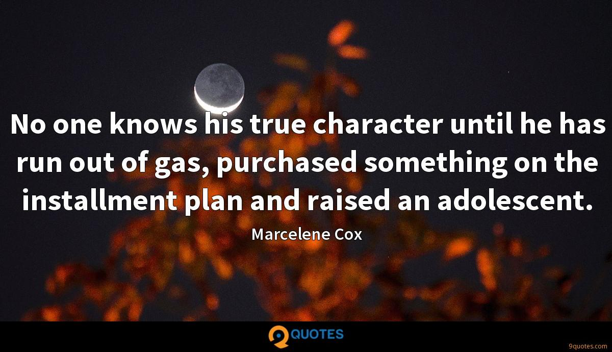 No one knows his true character until he has run out of gas, purchased something on the installment plan and raised an adolescent.