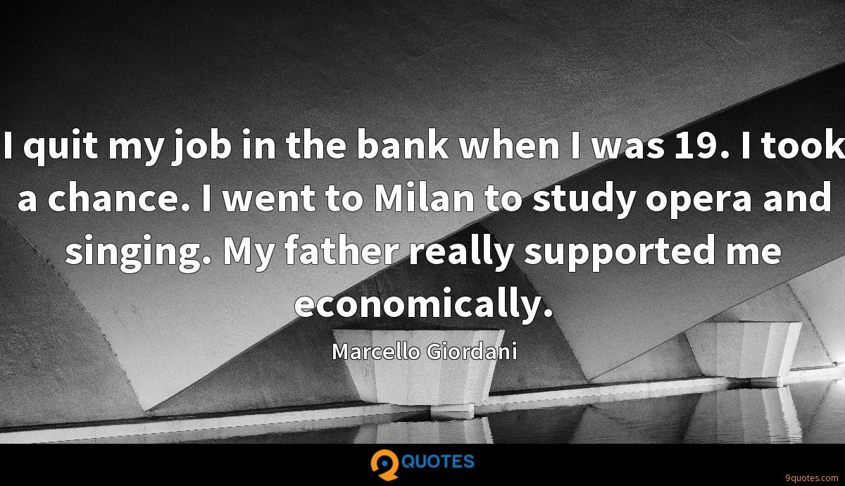 I quit my job in the bank when I was 19. I took a chance. I went to Milan to study opera and singing. My father really supported me economically.