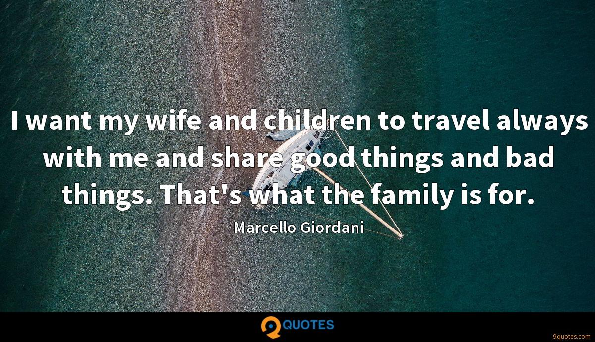 I want my wife and children to travel always with me and share good things and bad things. That's what the family is for.