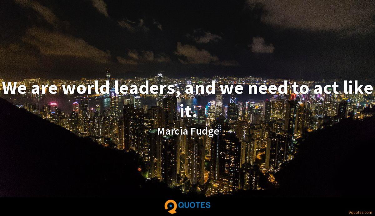 We are world leaders, and we need to act like it.