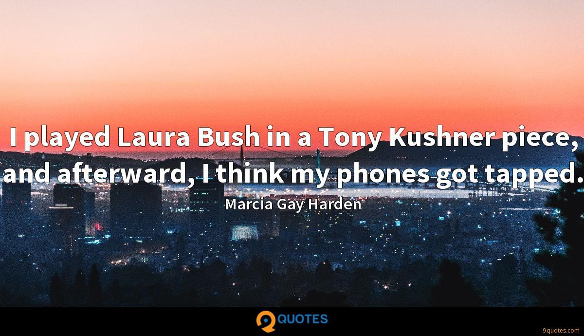 I played Laura Bush in a Tony Kushner piece, and afterward, I think my phones got tapped.