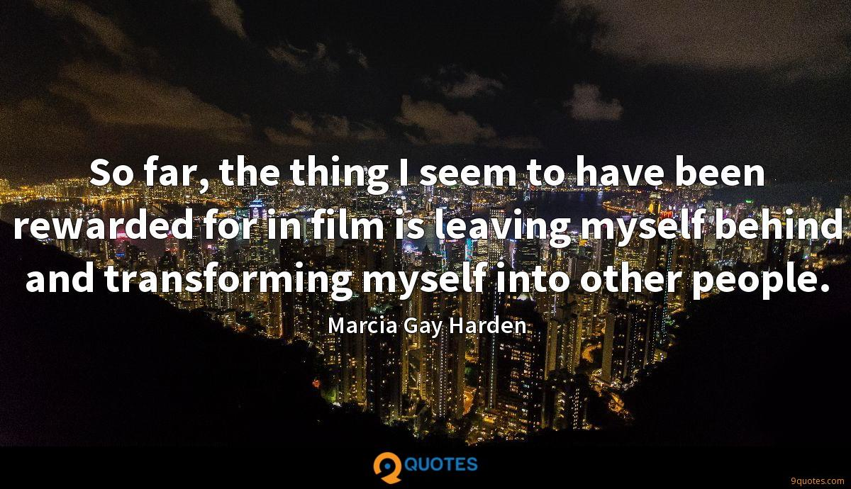 So far, the thing I seem to have been rewarded for in film is leaving myself behind and transforming myself into other people.