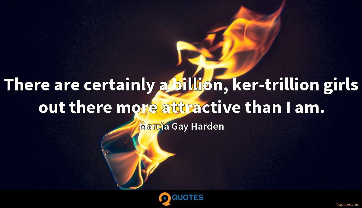 There are certainly a billion, ker-trillion girls out there more attractive than I am.