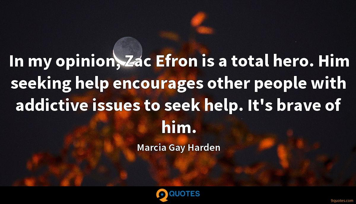 In my opinion, Zac Efron is a total hero. Him seeking help encourages other people with addictive issues to seek help. It's brave of him.