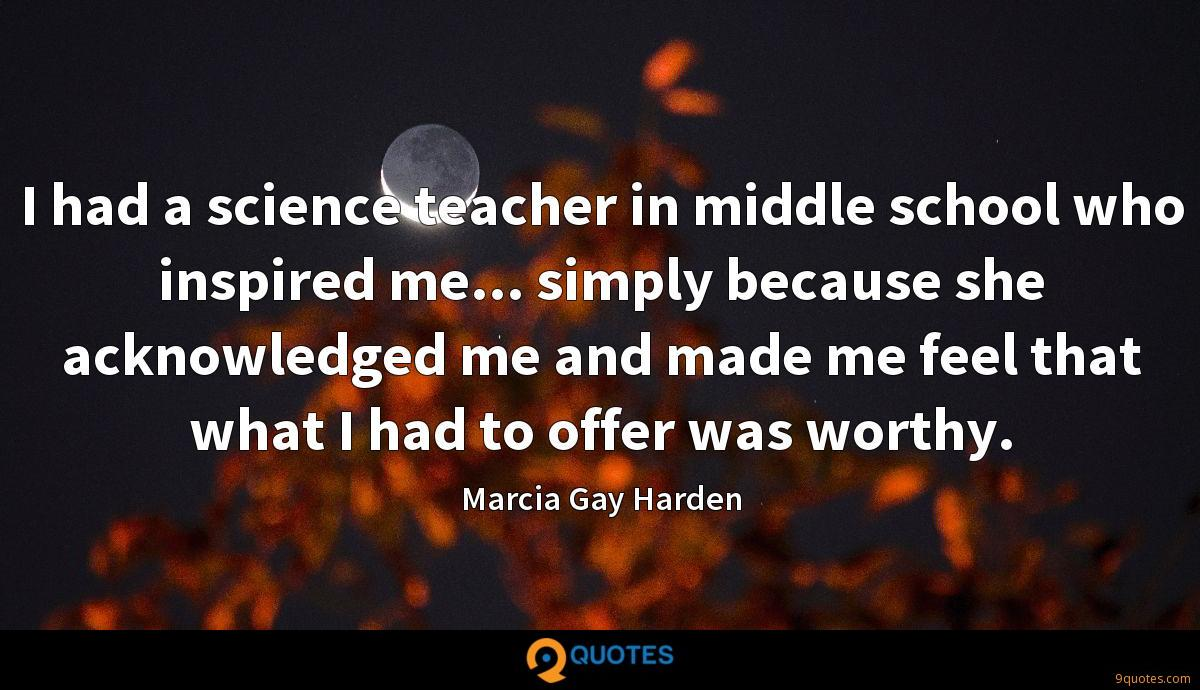 I had a science teacher in middle school who inspired me... simply because she acknowledged me and made me feel that what I had to offer was worthy.