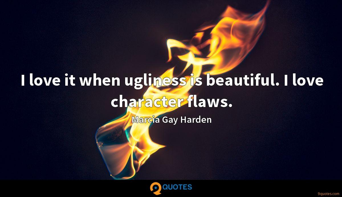 I love it when ugliness is beautiful. I love character flaws.